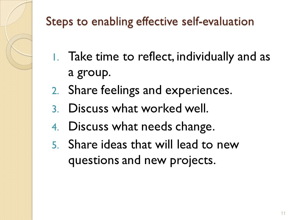 Steps to enabling effective self-evaluation 1. Take time to reflect, individually and as a group.