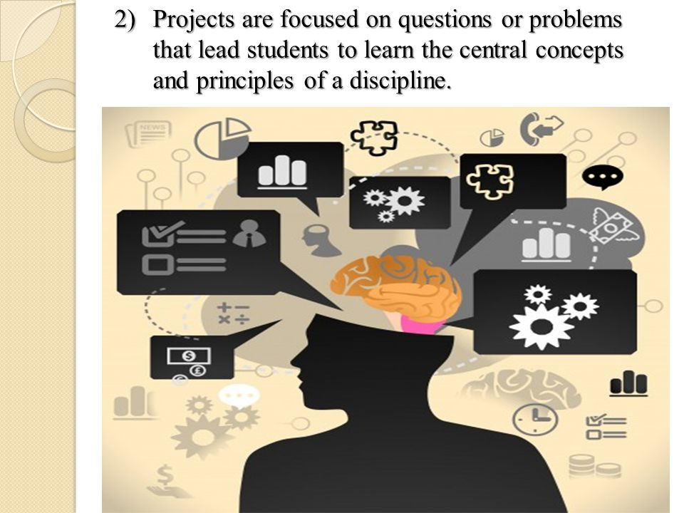 2)Projects are focused on questions or problems that lead students to learn the central concepts and principles of a discipline.