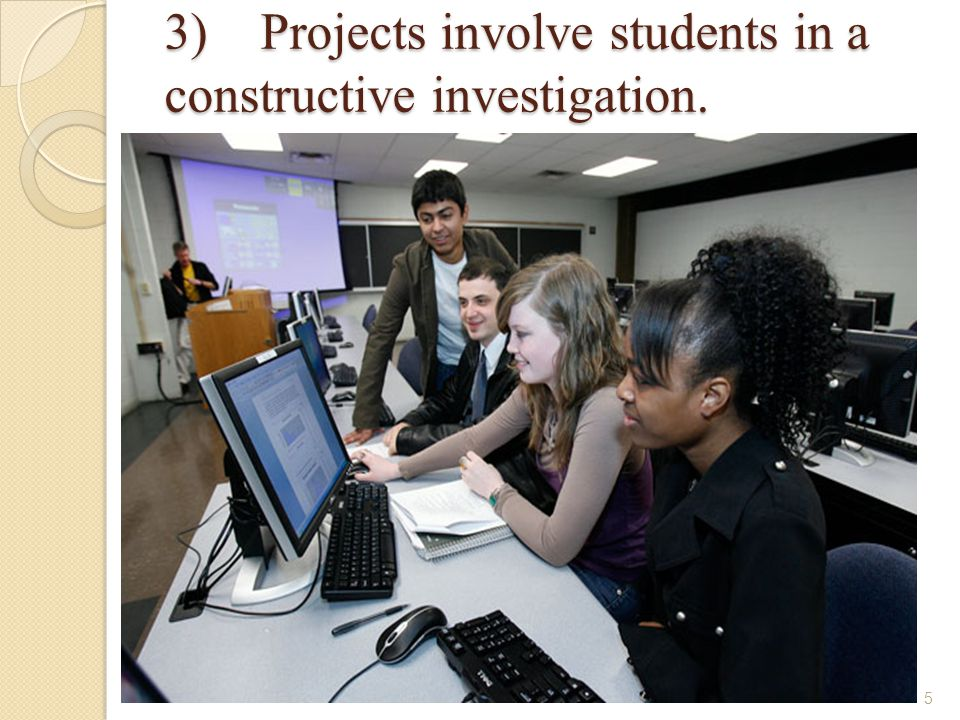 3)Projects involve students in a constructive investigation.