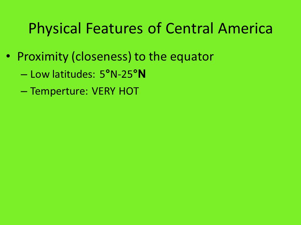 Physical Features of Central America Proximity (closeness) to the equator – Low latitudes: 5 ° N-25 °N – Temperture: