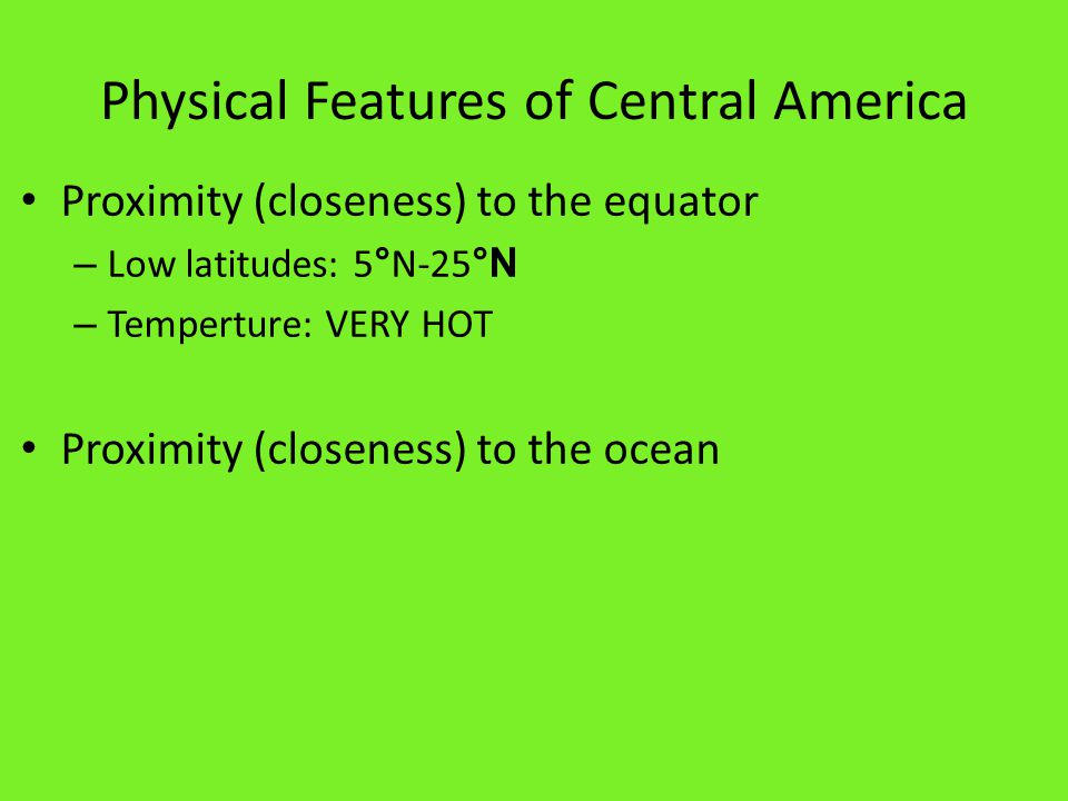 Physical Features of Central America Proximity (closeness) to the equator – Low latitudes: 5 ° N-25 °N – Temperture: VERY HOT