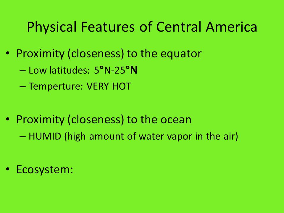 Physical Features of Central America Proximity (closeness) to the equator – Low latitudes: 5 ° N-25 °N – Temperture: VERY HOT Proximity (closeness) to the ocean – HUMID (high amount of water vapor in the air)