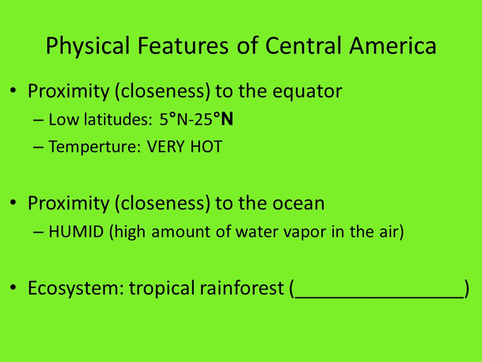 Physical Features of Central America Proximity (closeness) to the equator – Low latitudes: 5 ° N-25 °N – Temperture: VERY HOT Proximity (closeness) to the ocean – HUMID (high amount of water vapor in the air) Ecosystem: