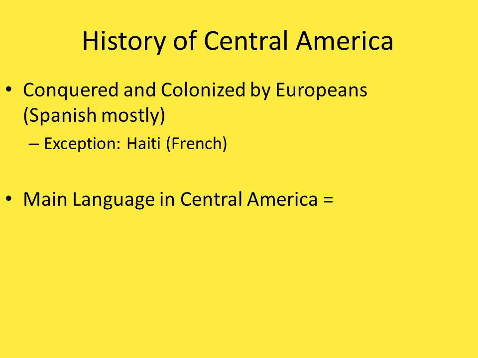 History of Central America Conquered and Colonized by Europeans (Spanish mostly) – Exception: Haiti (French)