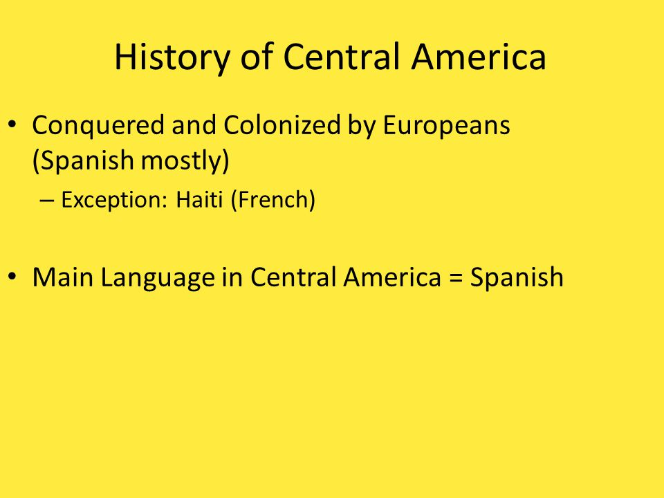 History of Central America Conquered and Colonized by Europeans (Spanish mostly) – Exception: Haiti (French) Main Language in Central America =