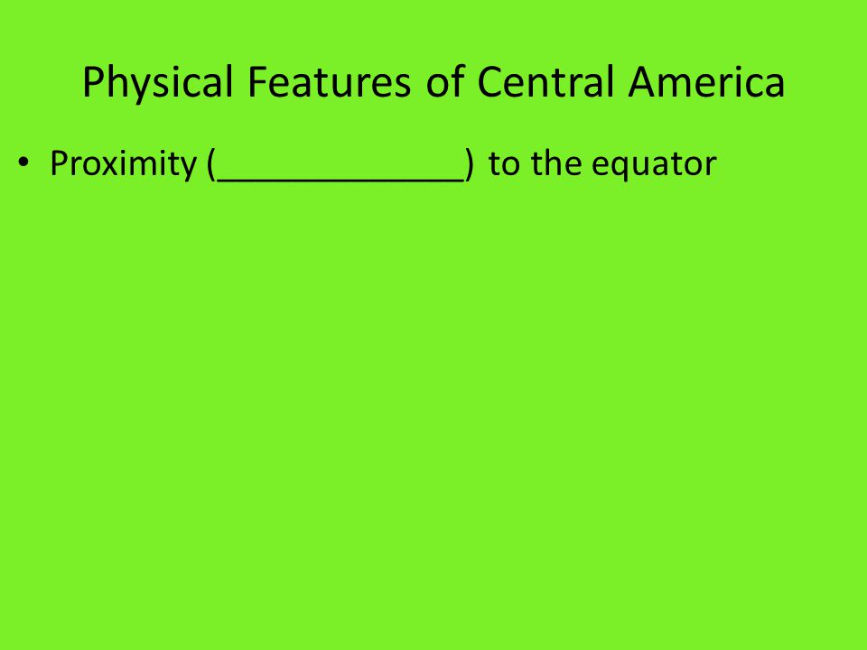 Physical Features of Central America Proximity (_____________) to the equator