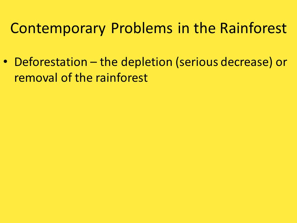 Contemporary Problems in the Rainforest Deforestation – the depletion (_________________) or removal of the rainforest