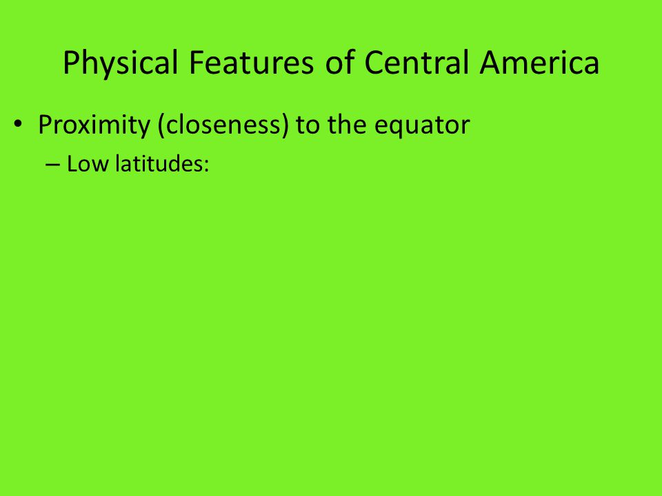 Physical Features of Central America Proximity (closeness) to the equator