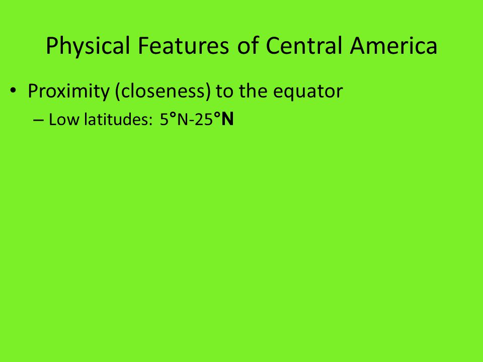 Physical Features of Central America Proximity (closeness) to the equator – Low latitudes: 5 ° N-25 °N