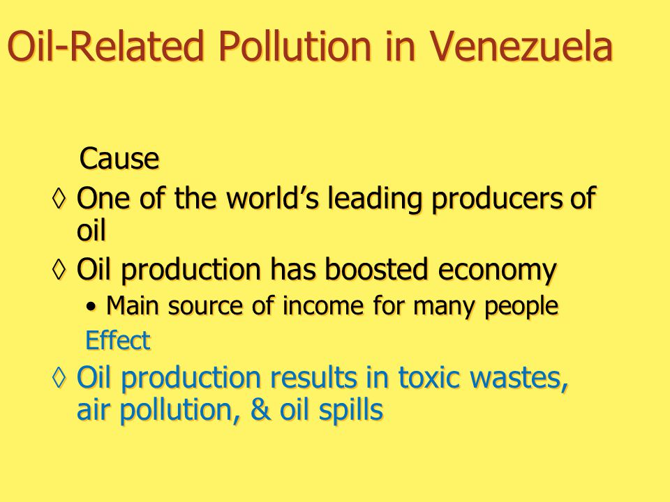 Oil-Related Pollution in Venezuela Cause ◊One of the world's leading producers of oil ◊Oil production has boosted economy Main source of income for many people Effect ◊Oil production results in toxic wastes, air pollution, & oil spills Cause ◊One of the world's leading producers of oil ◊Oil production has boosted economy Main source of income for many people Effect ◊Oil production results in toxic wastes, air pollution, & oil spills