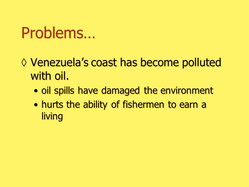 Problems… ◊Venezuela's coast has become polluted with oil.