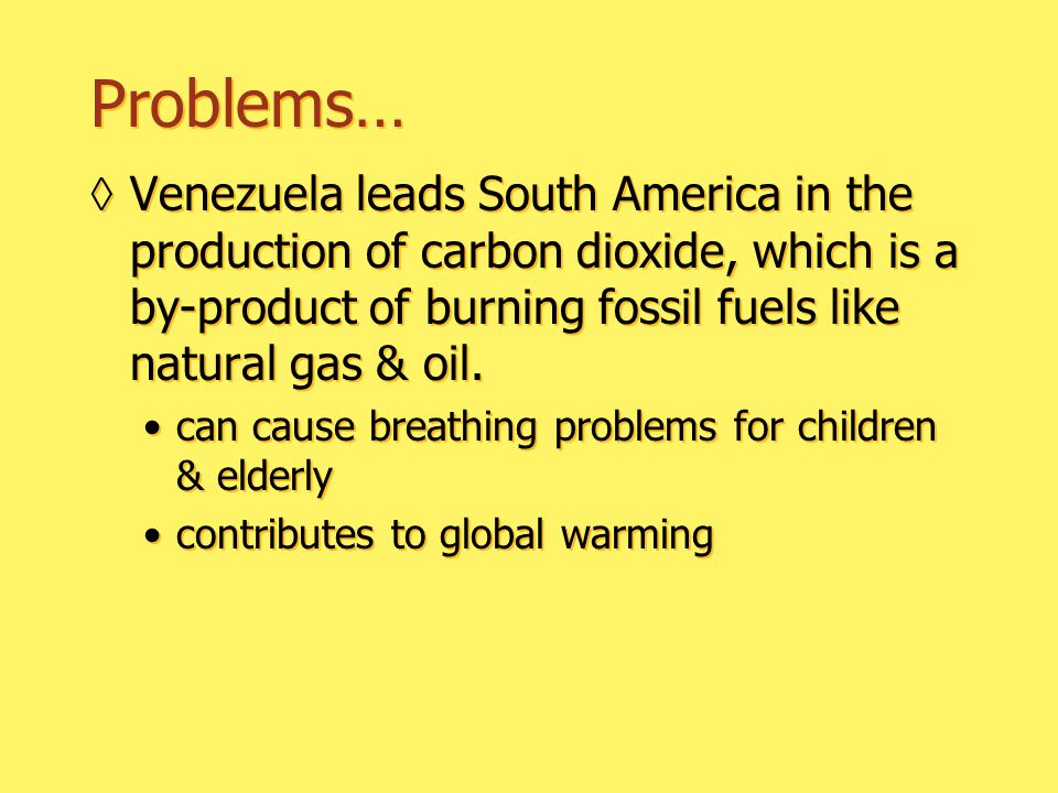 Problems… ◊Venezuela leads South America in the production of carbon dioxide, which is a by-product of burning fossil fuels like natural gas & oil.
