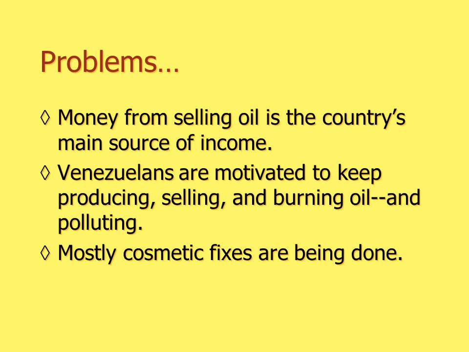 Problems… ◊Money from selling oil is the country's main source of income.
