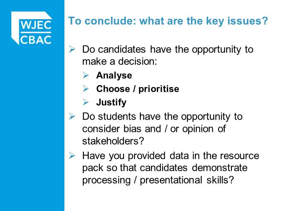 To conclude: what are the key issues?  Do candidates have the opportunity to make a decision:  Analyse  Choose / prioritise  Justify  Do students