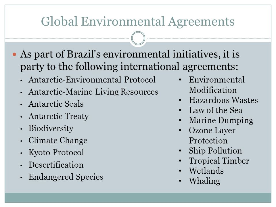 Global Environmental Agreements As part of Brazil s environmental initiatives, it is party to the following international agreements: Antarctic-Environmental Protocol Antarctic-Marine Living Resources Antarctic Seals Antarctic Treaty Biodiversity Climate Change Kyoto Protocol Desertification Endangered Species Environmental Modification Hazardous Wastes Law of the Sea Marine Dumping Ozone Layer Protection Ship Pollution Tropical Timber Wetlands Whaling
