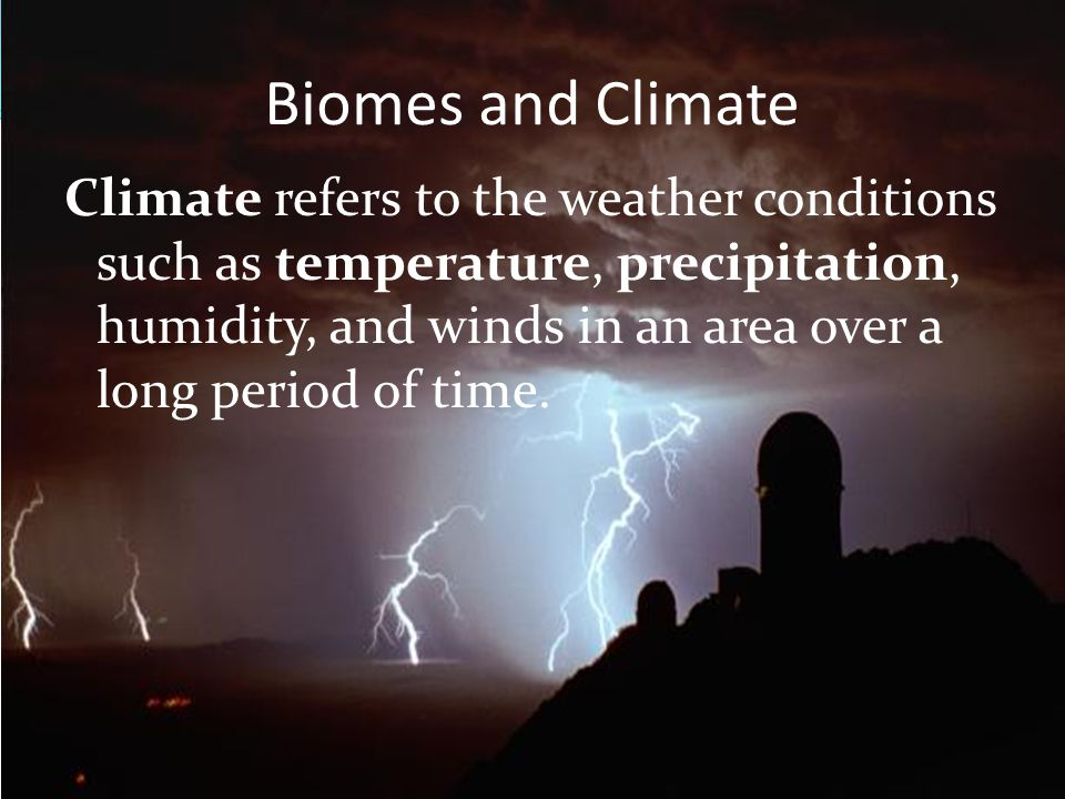 Biomes and Climate Climate refers to the weather conditions such as temperature, precipitation, humidity, and winds in an area over a long period of t