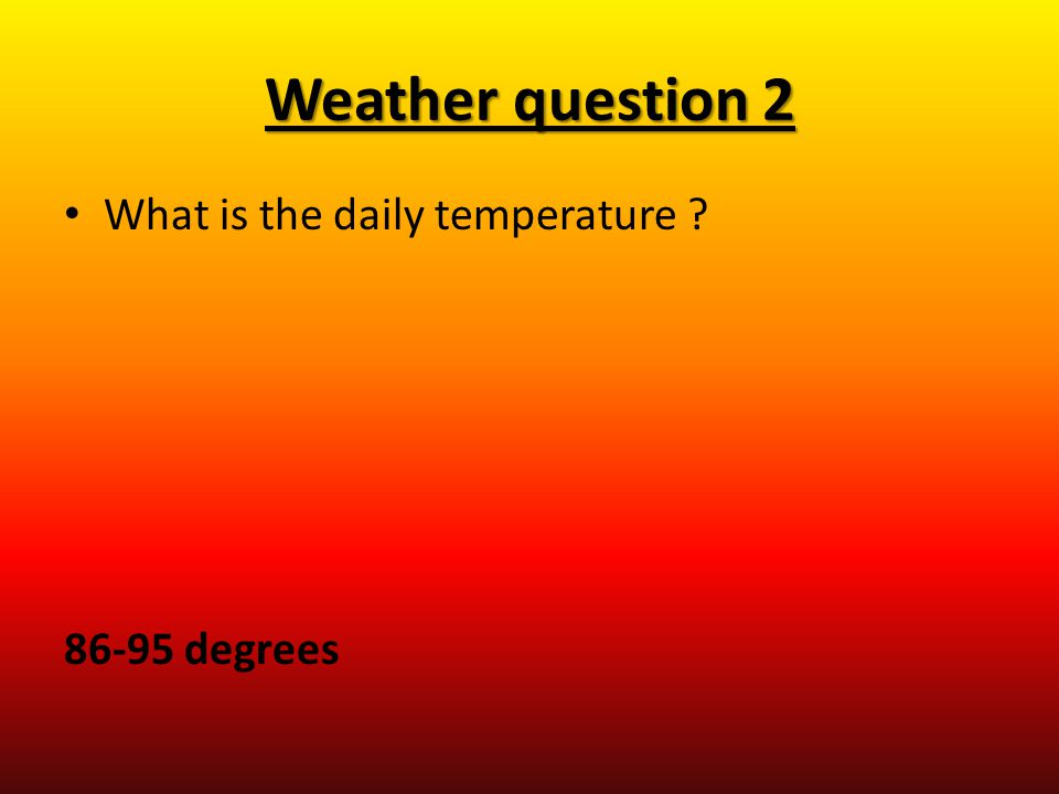 Weather question 2 What is the daily temperature ? 86-95 degrees