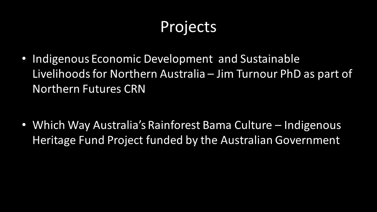 Projects Indigenous Economic Development and Sustainable Livelihoods for Northern Australia – Jim Turnour PhD as part of Northern Futures CRN Which Way Australia's Rainforest Bama Culture – Indigenous Heritage Fund Project funded by the Australian Government