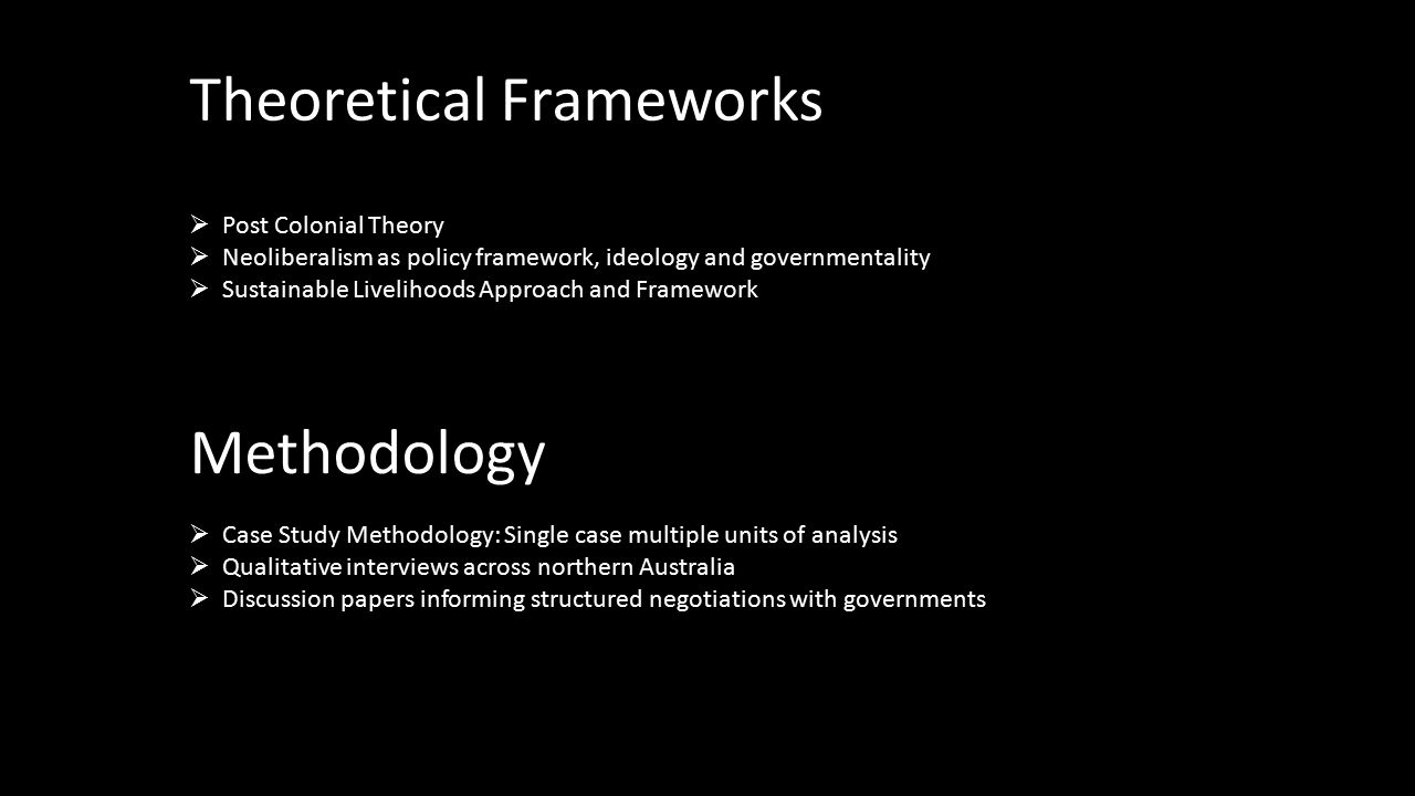 Theoretical Frameworks  Post Colonial Theory  Neoliberalism as policy framework, ideology and governmentality  Sustainable Livelihoods Approach and Framework Methodology  Case Study Methodology: Single case multiple units of analysis  Qualitative interviews across northern Australia  Discussion papers informing structured negotiations with governments