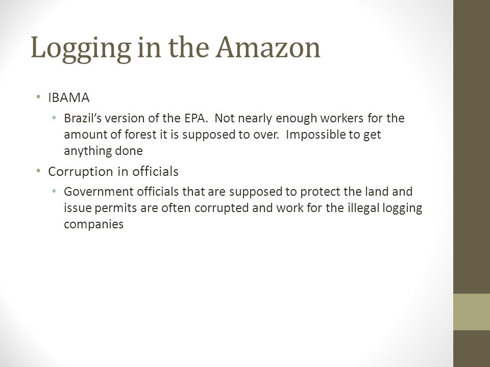Logging in the Amazon IBAMA Brazil's version of the EPA. Not nearly enough workers for the amount of forest it is supposed to over. Impossible to get