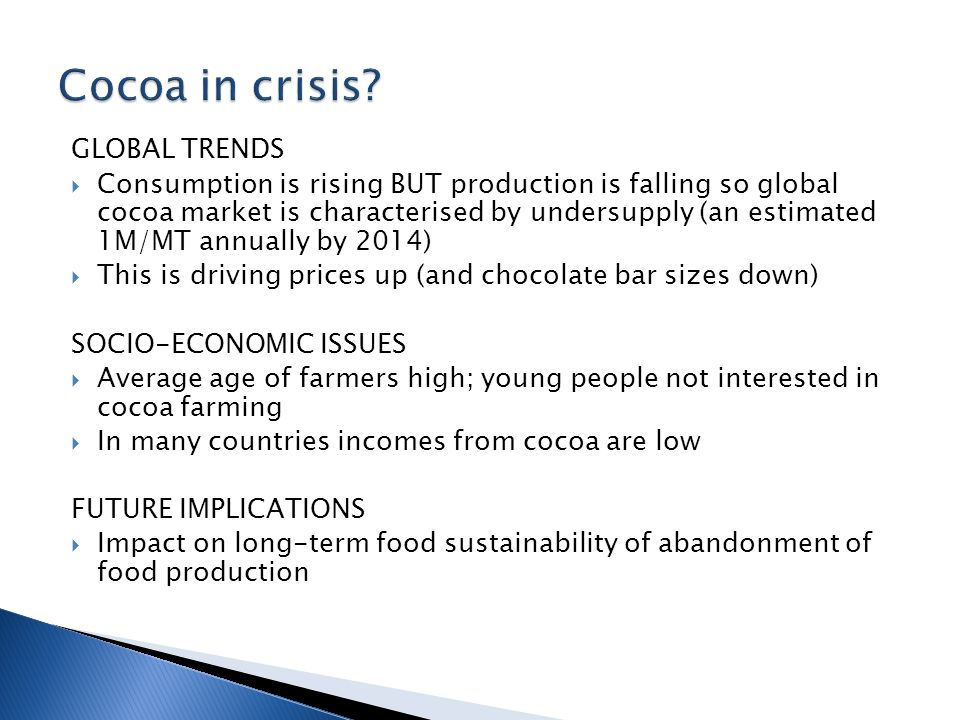 GLOBAL TRENDS  Consumption is rising BUT production is falling so global cocoa market is characterised by undersupply (an estimated 1M/MT annually by 2014)  This is driving prices up (and chocolate bar sizes down) SOCIO-ECONOMIC ISSUES  Average age of farmers high; young people not interested in cocoa farming  In many countries incomes from cocoa are low FUTURE IMPLICATIONS  Impact on long-term food sustainability of abandonment of food production