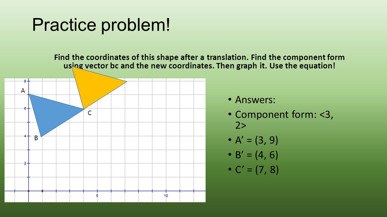 Practice problem! Find the coordinates of this shape after a translation. Find the component form using vector bc and the new coordinates. Then graph