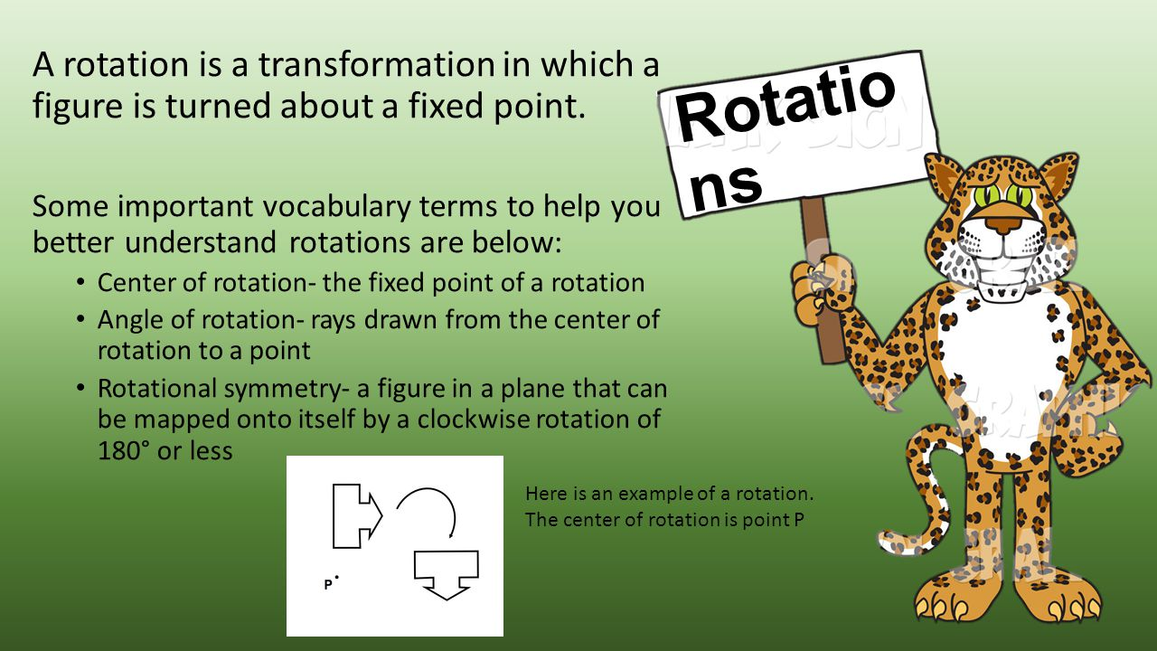 A rotation is a transformation in which a figure is turned about a fixed point. Some important vocabulary terms to help you better understand rotation