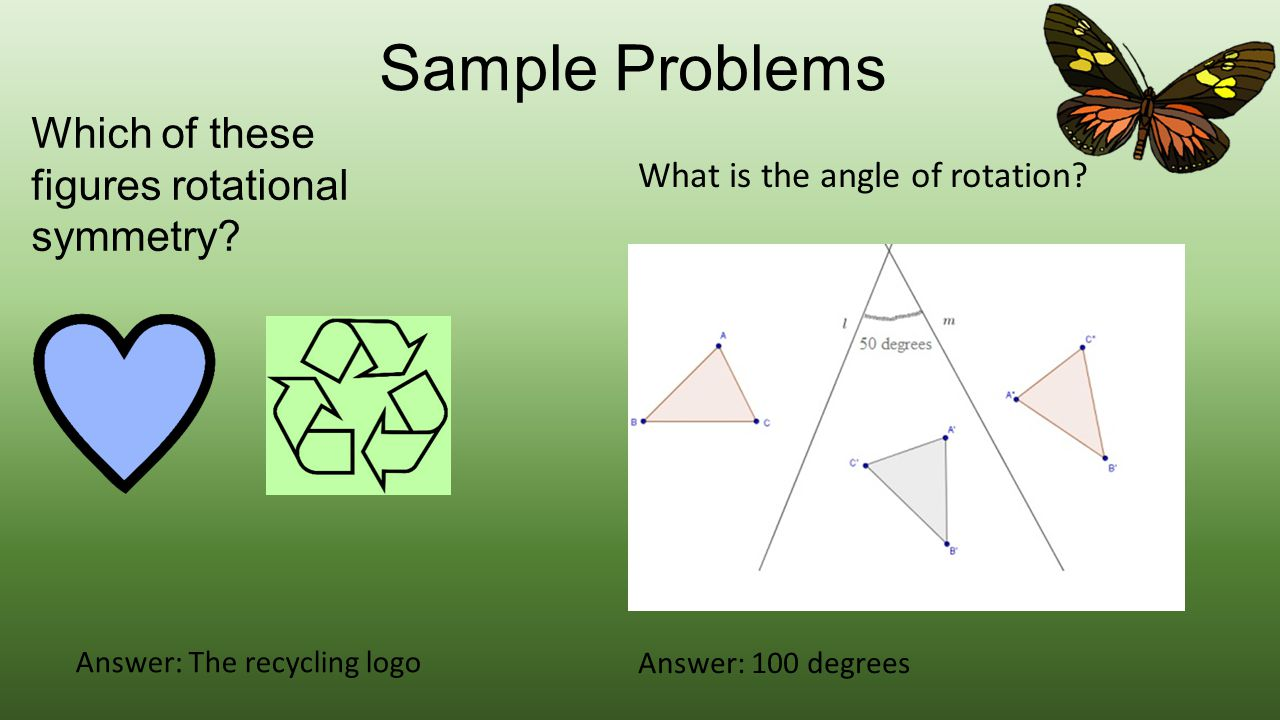 Sample Problems Which of these figures rotational symmetry? Answer: The recycling logo What is the angle of rotation? Answer: 100 degrees