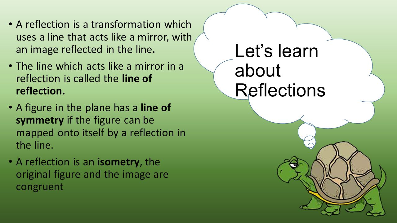 A reflection is a transformation which uses a line that acts like a mirror, with an image reflected in the line. The line which acts like a mirror in