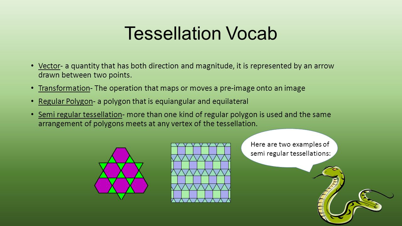 Tessellation Vocab Vector- a quantity that has both direction and magnitude, it is represented by an arrow drawn between two points. Transformation- T