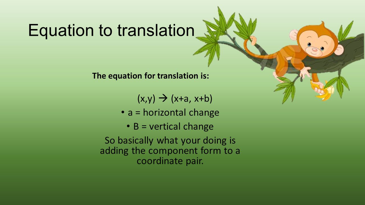 Equation to translation The equation for translation is: (x,y)  (x+a, x+b) a = horizontal change B = vertical change So basically what your doing is