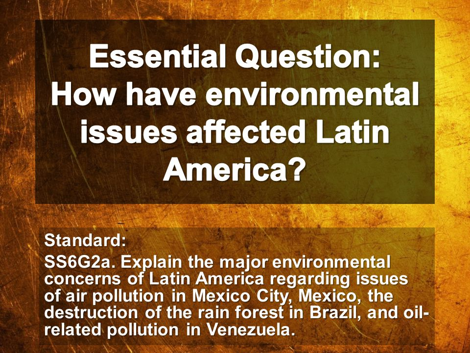 Standard: SS6G2a. Explain the major environmental concerns of Latin America regarding issues of air pollution in Mexico City, Mexico, the destruction
