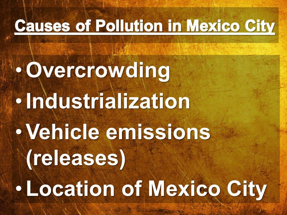 OvercrowdingOvercrowding IndustrializationIndustrialization Vehicle emissions (releases)Vehicle emissions (releases) Location of Mexico CityLocation o