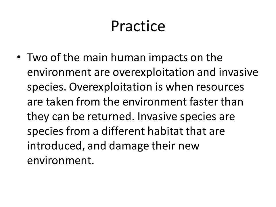 Practice Two of the main human impacts on the environment are overexploitation and invasive species.