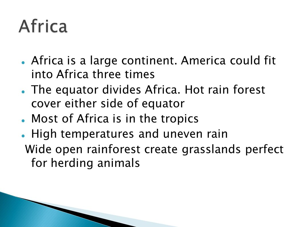 Africa is a large continent. America could fit into Africa three times The equator divides Africa. Hot rain forest cover either side of equator Most o