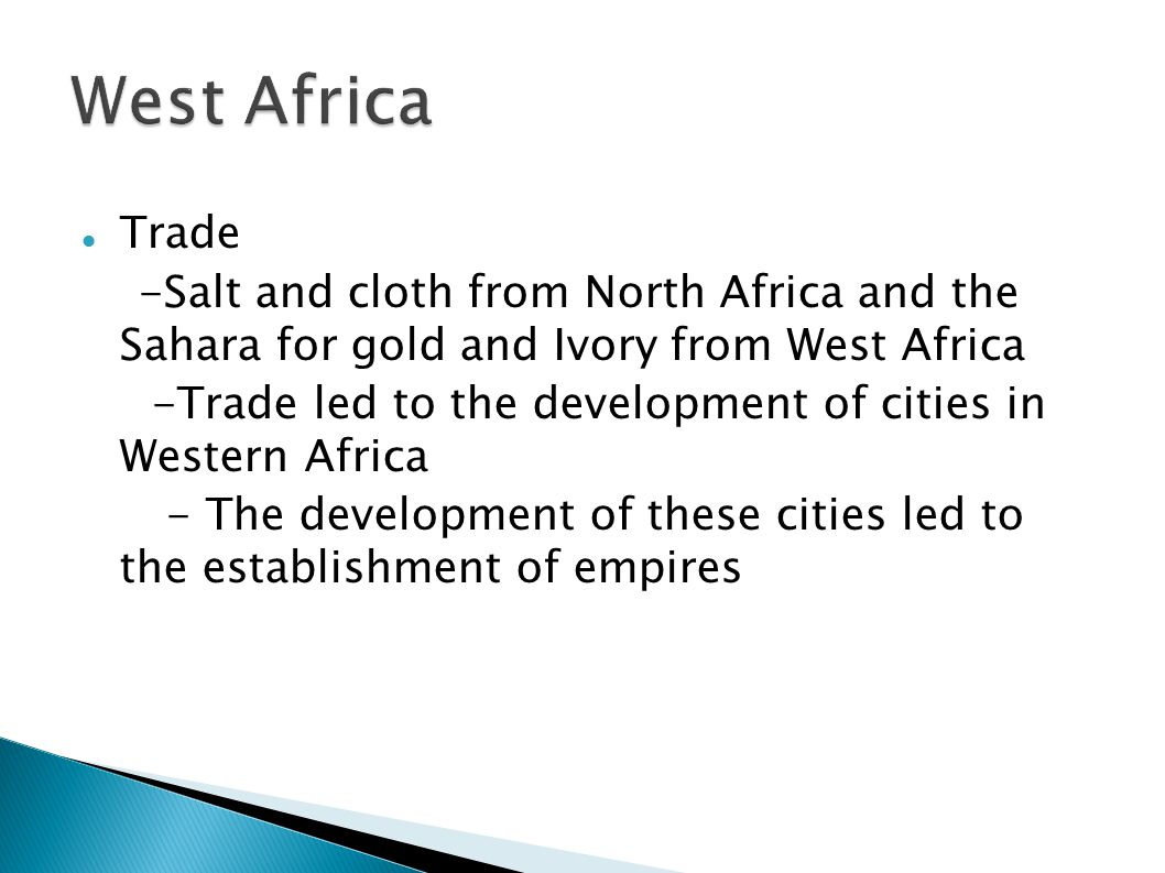Trade -Salt and cloth from North Africa and the Sahara for gold and Ivory from West Africa -Trade led to the development of cities in Western Africa - The development of these cities led to the establishment of empires