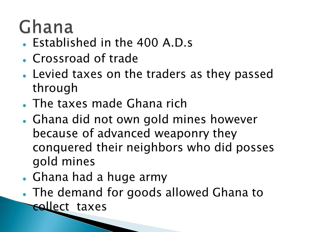 Established in the 400 A.D.s Crossroad of trade Levied taxes on the traders as they passed through The taxes made Ghana rich Ghana did not own gold mines however because of advanced weaponry they conquered their neighbors who did posses gold mines Ghana had a huge army The demand for goods allowed Ghana to collect taxes