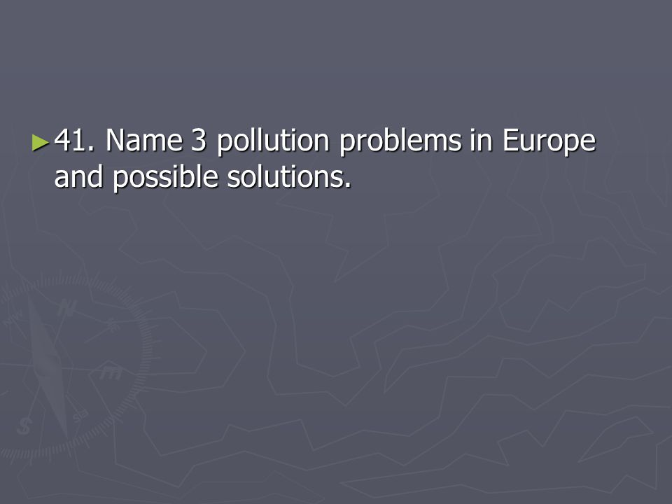 ► 41. Name 3 pollution problems in Europe and possible solutions.