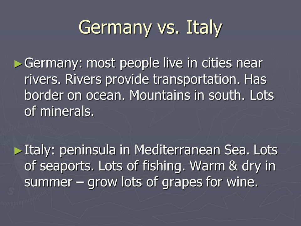 Germany vs. Italy ► Germany: most people live in cities near rivers. Rivers provide transportation. Has border on ocean. Mountains in south. Lots of m