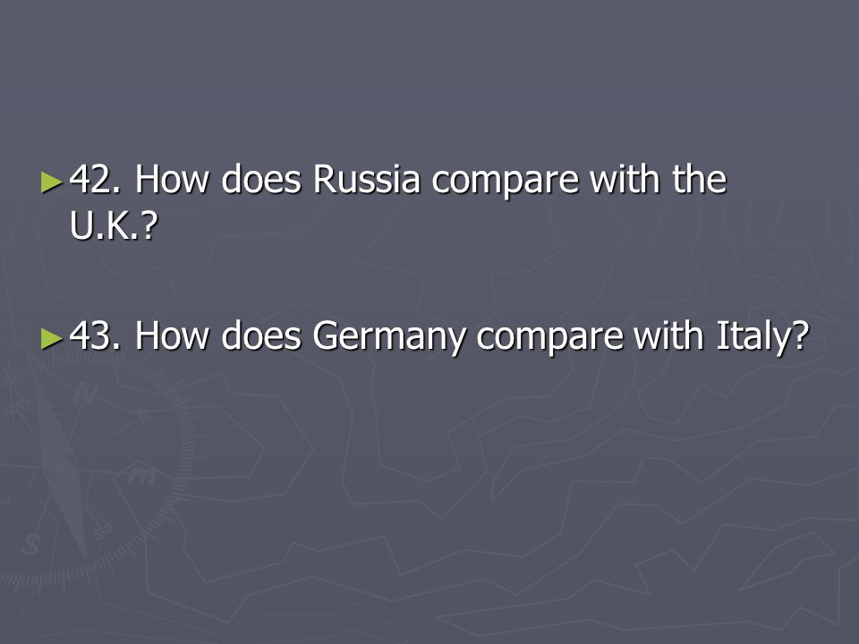 ► 42. How does Russia compare with the U.K.? ► 43. How does Germany compare with Italy?