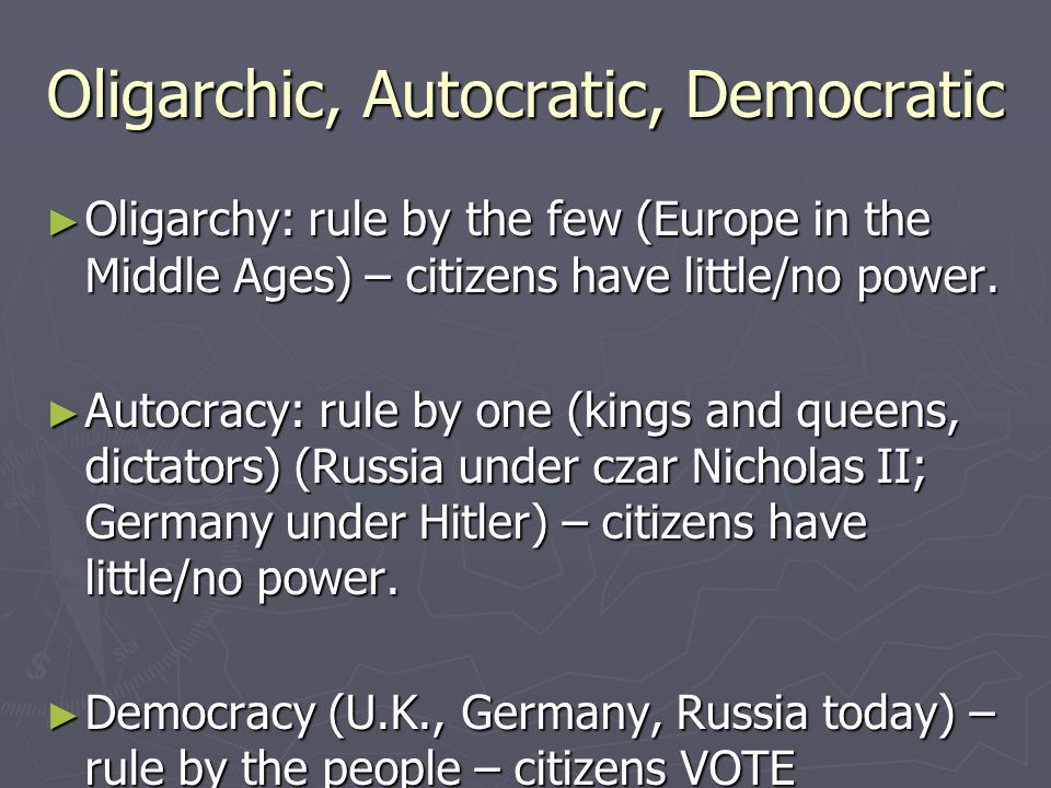 Oligarchic, Autocratic, Democratic ► Oligarchy: rule by the few (Europe in the Middle Ages) – citizens have little/no power. ► Autocracy: rule by one