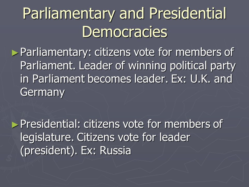 Parliamentary and Presidential Democracies ► Parliamentary: citizens vote for members of Parliament. Leader of winning political party in Parliament b