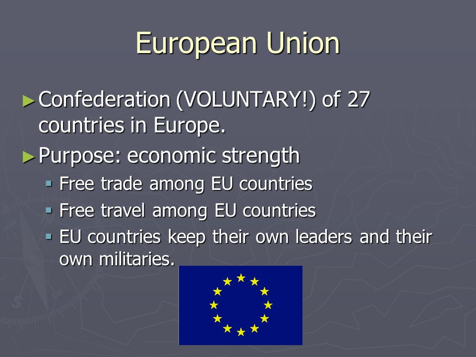 European Union ► Confederation (VOLUNTARY!) of 27 countries in Europe. ► Purpose: economic strength  Free trade among EU countries  Free travel amon