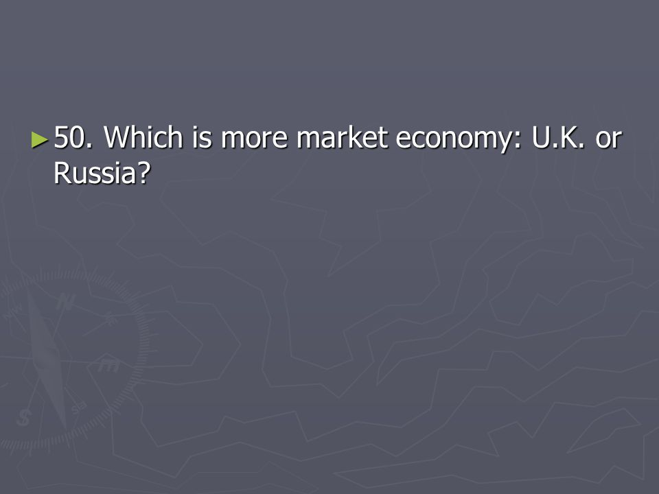 ► 50. Which is more market economy: U.K. or Russia?