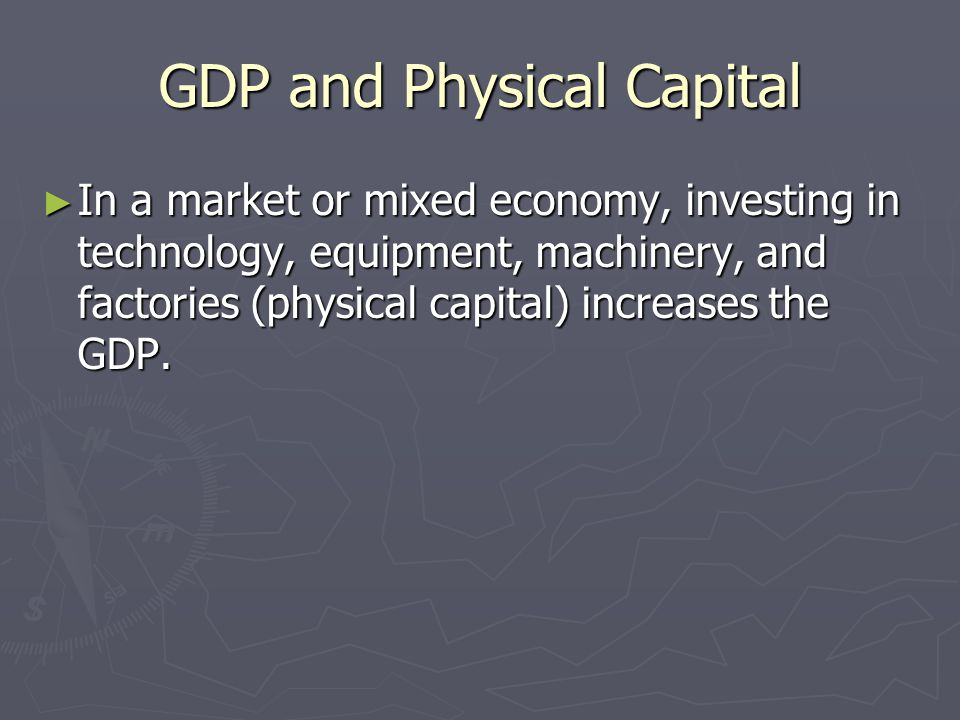 GDP and Physical Capital ► In a market or mixed economy, investing in technology, equipment, machinery, and factories (physical capital) increases the