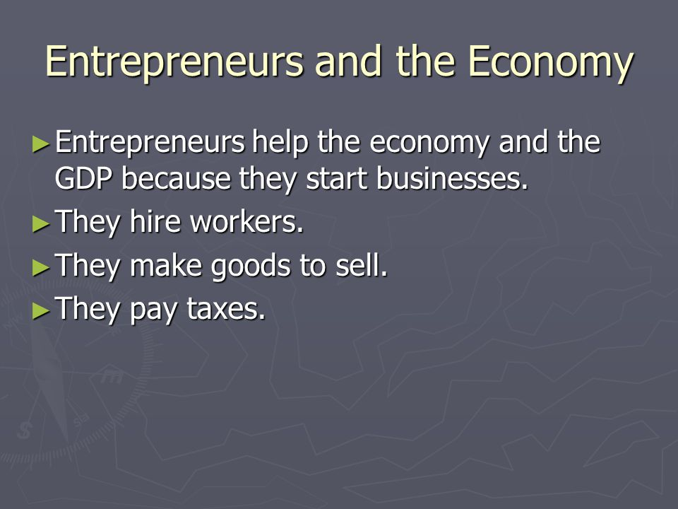 Entrepreneurs and the Economy ► Entrepreneurs help the economy and the GDP because they start businesses. ► They hire workers. ► They make goods to se