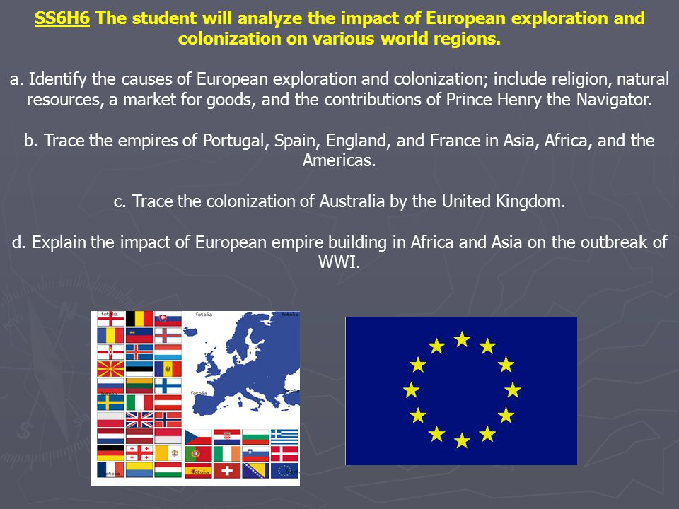 SS6H6 The student will analyze the impact of European exploration and colonization on various world regions. a. Identify the causes of European explor