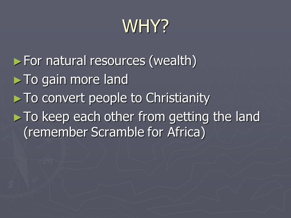 WHY? ► For natural resources (wealth) ► To gain more land ► To convert people to Christianity ► To keep each other from getting the land (remember Scr