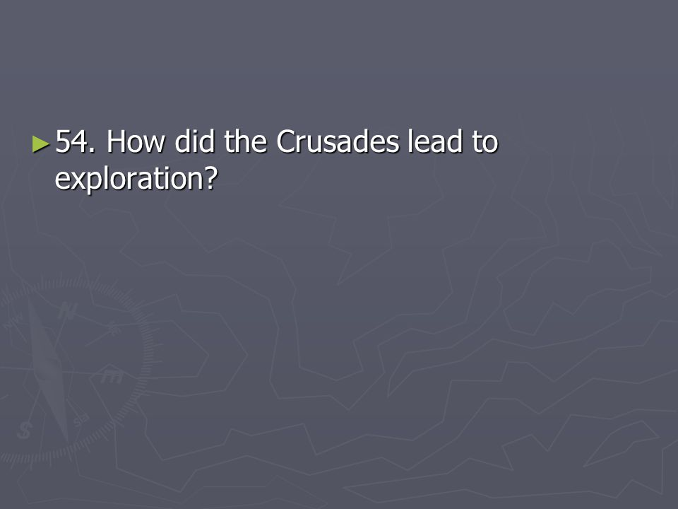 ► 54. How did the Crusades lead to exploration?