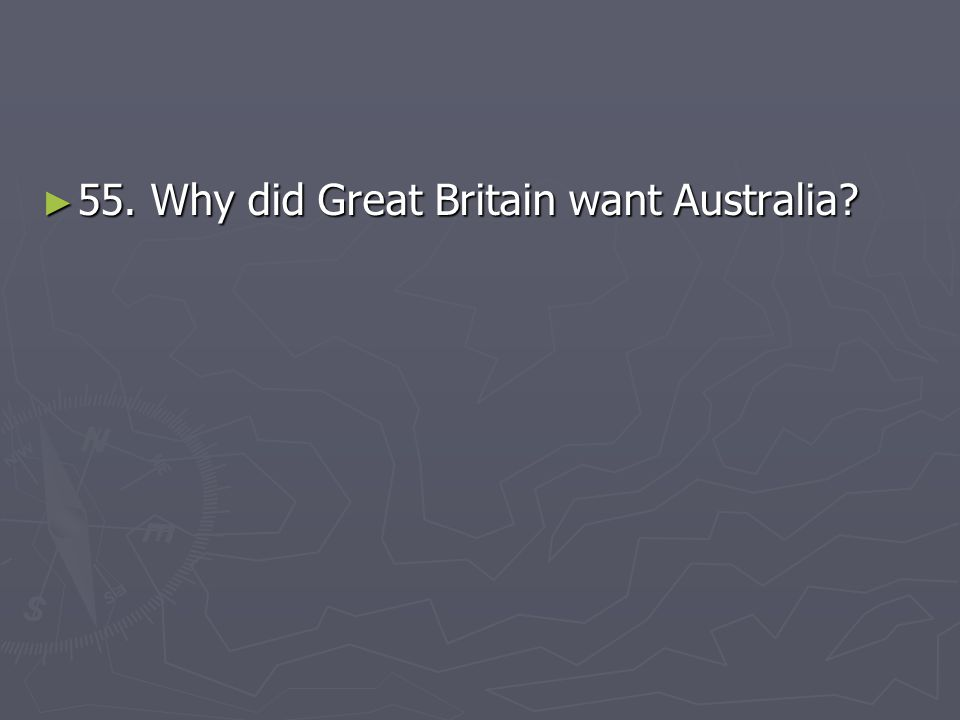 ► 55. Why did Great Britain want Australia?
